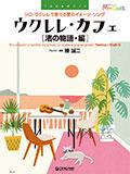 ウクレレ・カフェ[渚の物語・編]~ソロ・ウクレレで奏でる夏のイメージソング (TAB譜付スコア)